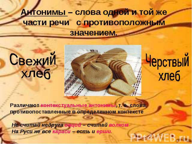 Антонимы – слова одной и той же части речи с противоположным значением.Свежий хлебЧерствый хлебРазличают контекстуальные антонимы, т. е. слова, противопоставленные в определенном контекстеНе считай недруга овцой – считай волкомНа Руси не все караси …