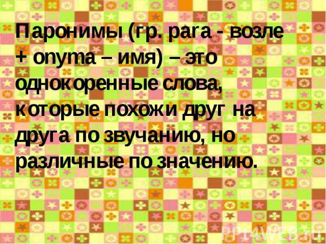 Паронимы (гр. pаrа - возле + onyma – имя) – это однокоренные слова, которые похожи друг на друга по звучанию, но различные по значению.