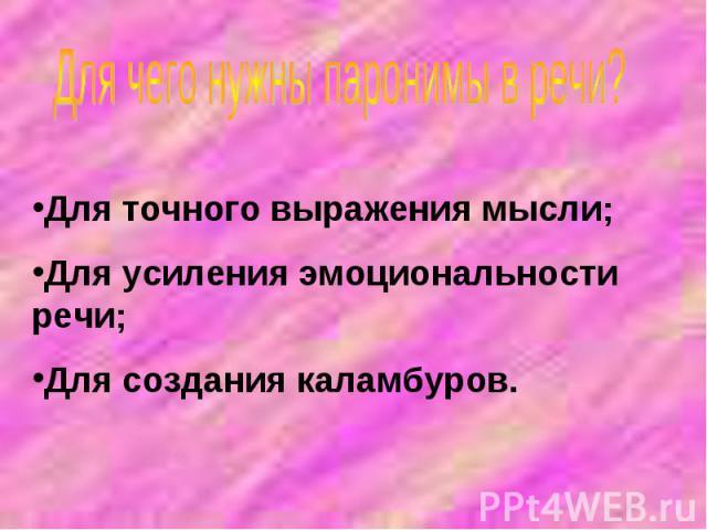 Для чего нужны паронимы в речи?Для точного выражения мысли;Для усиления эмоциональности речи;Для создания каламбуров.