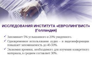 ИССЛЕДОВАНИЯ ИНСТИТУТА «ЕВРОЛИНГВИСТ» (Голландия) Запоминает 5% услышанного и 20