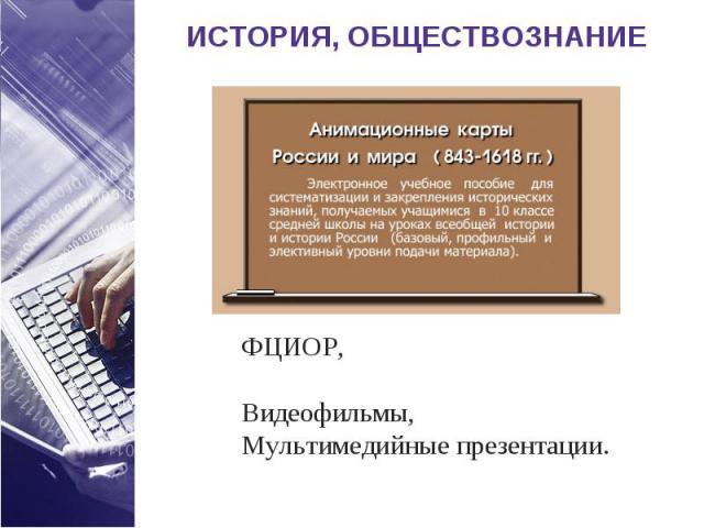 ИСТОРИЯ, ОБЩЕСТВОЗНАНИЕ ФЦИОР, Видеофильмы,Мультимедийные презентации.