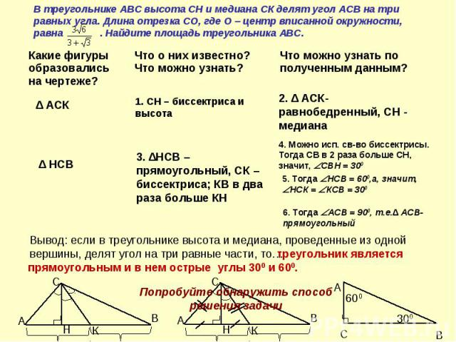 В треугольнике АВС высота СН и медиана СК делят угол АСВ на три равных угла. Длина отрезка СО, где О – центр вписанной окружности, равна . Найдите площадь треугольника АВС.