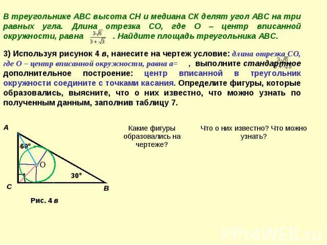 В треугольнике АВС высота СН и медиана СК делят угол АВС на три равных угла. Длина отрезка СО, где О – центр вписанной окружности, равна . Найдите площадь треугольника АВС. 3) Используя рисунок 4 в, нанесите на чертеж условие: длина отрезка СО, где …