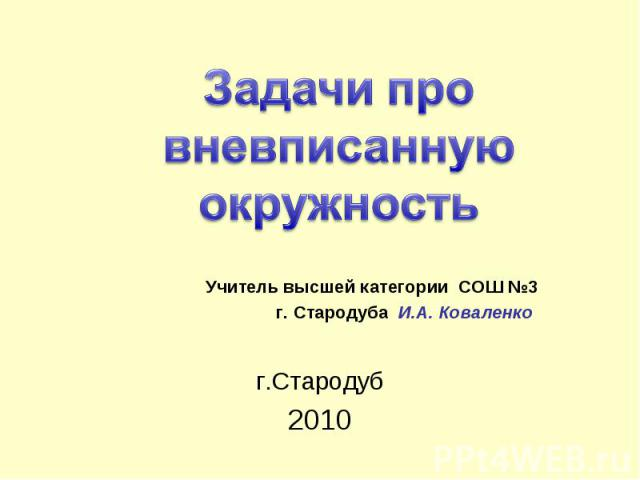 Задачи про вневписанную окружность Учитель высшей категории СОШ №3 г. Стародуба И.А. Коваленко г.Стародуб2010