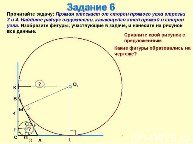 Задание 6Прочитайте задачу: Прямая отсекает от сторон прямого угла отрезки 3 и 4. Найдите радиус окружности, касающейся этой прямой и сторон угла. Изобразите фигуры, участвующие в задаче, и нанесите на рисунок все данные.Сравните свой рисунок с пред…