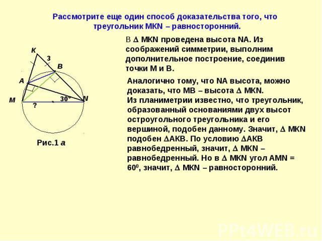Рассмотрите еще один способ доказательства того, что треугольник МКN – равносторонний.В МКN проведена высота NА. Из соображений симметрии, выполним дополнительное построение, соединив точки М и В.Аналогично тому, что NА высота, можно доказать, что М…