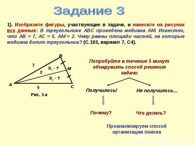 Задание 31). Изобразите фигуры, участвующие в задаче, и нанесите на рисунок все данные: В треугольнике АВС проведена медиана АМ. Известно, что АВ = 7, АС = 5, АМ = 2. Чему равны площади частей, на которые медиана делит треугольник? (С.103, вариант 7…