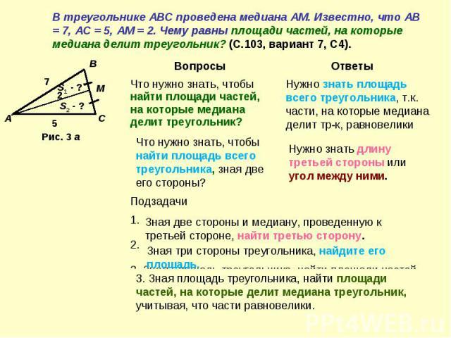 В треугольнике АВС проведена медиана АМ. Известно, что АВ = 7, АС = 5, АМ = 2. Чему равны площади частей, на которые медиана делит треугольник? (С.103, вариант 7, С4).