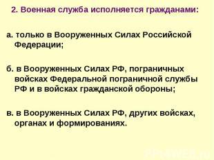 2. Военная служба исполняется гражданами: а. только в Вооруженных Силах Российск