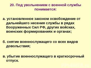 20. Под увольнением с военной службы понимается: а. установленное законом освобо