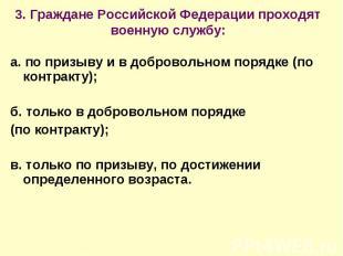 3. Граждане Российской Федерации проходят военную службу: а. по призыву и в добр