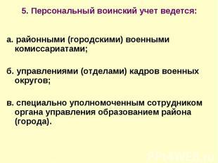 5. Персональный воинский учет ведется: а. районными (городскими) военными комисс