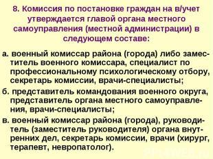 8. Комиссия по постановке граждан на в/учет утверждается главой органа местного