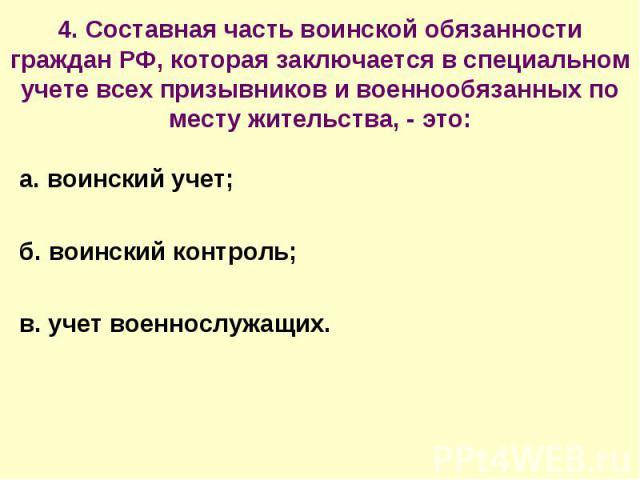 4. Составная часть воинской обязанности граждан РФ, которая заключается в специальном учете всех призывников и военнообязанных по месту жительства, - это: а. воинский учет;б. воинский контроль;в. учет военнослужащих.
