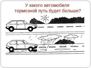 У какого автомобиля тормозной путь будет больше?