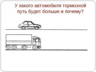 У какого автомобиля тормозной путь будет больше и почему?