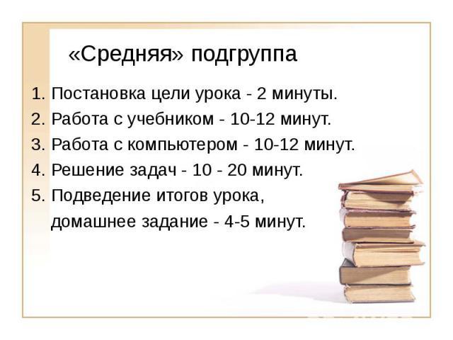 «Средняя» подгруппа 1. Постановка цели урока - 2 минуты.2. Работа с учебником - 10-12 минут.3. Работа с компьютером - 10-12 минут.4. Решение задач - 10 - 20 минут.5. Подведение итогов урока, домашнее задание - 4-5 минут.