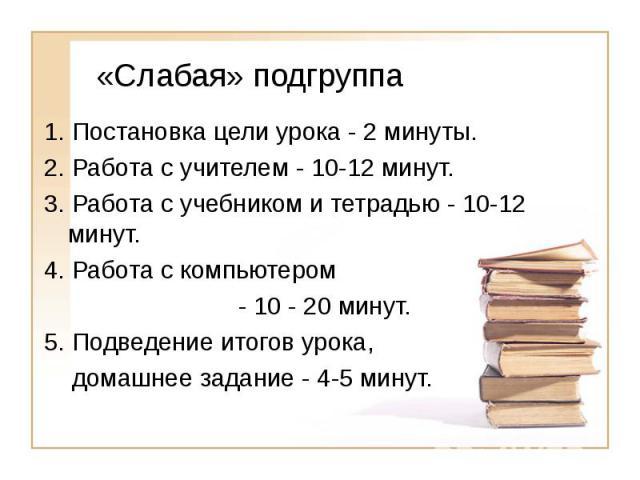 «Слабая» подгруппа 1. Постановка цели урока - 2 минуты.2. Работа с учителем - 10-12 минут.3. Работа с учебником и тетрадью - 10-12 минут.4. Работа с компьютером - 10 - 20 минут.5. Подведение итогов урока, домашнее задание - 4-5 минут.