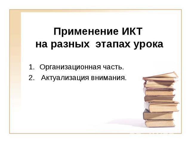 Применение ИКТ на разных этапах урока Организационная часть.2. Актуализация внимания.