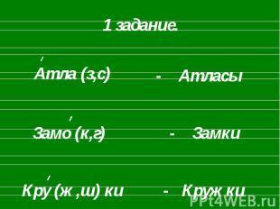 1 задание. Атла (з,с)Замо (к,г)Кру (ж,ш) ки- Атласы- Замки- Кружки