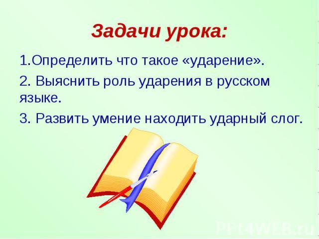 Задачи урока: 1.Определить что такое «ударение».2. Выяснить роль ударения в русском языке.3. Развить умение находить ударный слог.