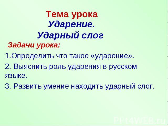 Тема урока Ударение.Ударный слог Задачи урока:1.Определить что такое «ударение».2. Выяснить роль ударения в русском языке.3. Развить умение находить ударный слог.