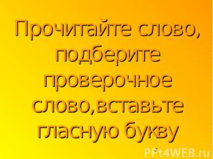 Прочитайте слово, подберите проверочное слово,вставьте гласную букву