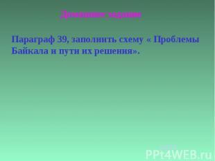 Домашнее заданиеПараграф 39, заполнить схему « Проблемы Байкала и пути их решени