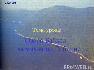 Тема урока: Озеро Байкал – жемчужина Сибири.