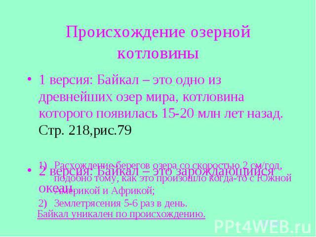 Происхождение озерной котловины 1 версия: Байкал – это одно из древнейших озер мира, котловина которого появилась 15-20 млн лет назад. Стр. 218,рис.792 версия: Байкал – это зарождающийся океан.Расхождение берегов озера со скоростью 2 см/год, подобно…