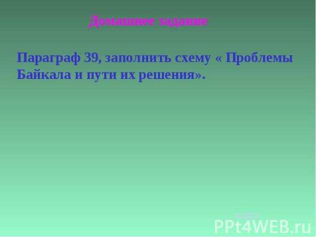 Домашнее заданиеПараграф 39, заполнить схему « Проблемы Байкала и пути их решения».