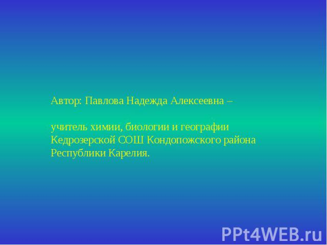 Автор: Павлова Надежда Алексеевна –учитель химии, биологии и географии Кедрозерской СОШ Кондопожского района Республики Карелия.