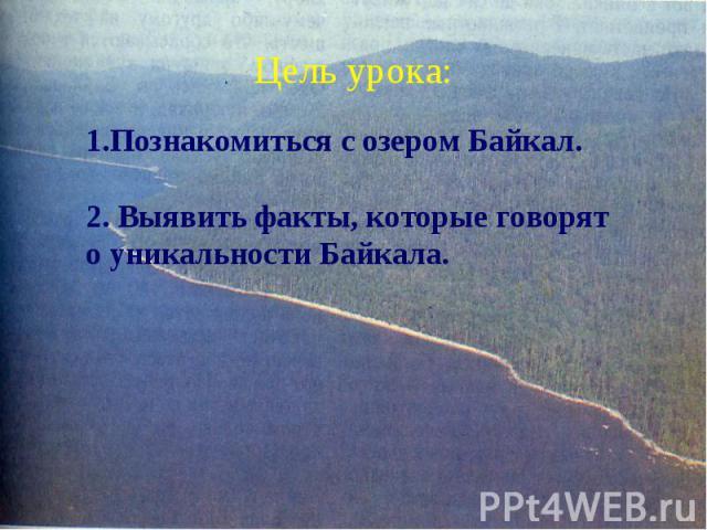 Цель урока: 1.Познакомиться с озером Байкал.2. Выявить факты, которые говорят о уникальности Байкала.
