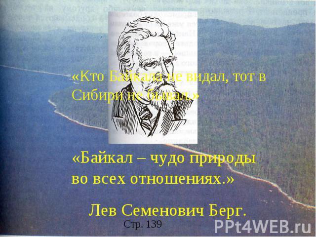 «Кто Байкала не видал, тот в Сибири не бывал.» «Байкал – чудо природы во всех отношениях.» Лев Семенович Берг.