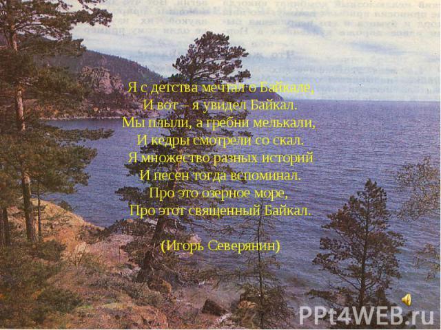 Я с детства мечтал о Байкале,И вот – я увидел Байкал.Мы плыли, а гребни мелькали, И кедры смотрели со скал.Я множество разных историйИ песен тогда вспоминал.Про это озерное море, Про этот священный Байкал.(Игорь Северянин)