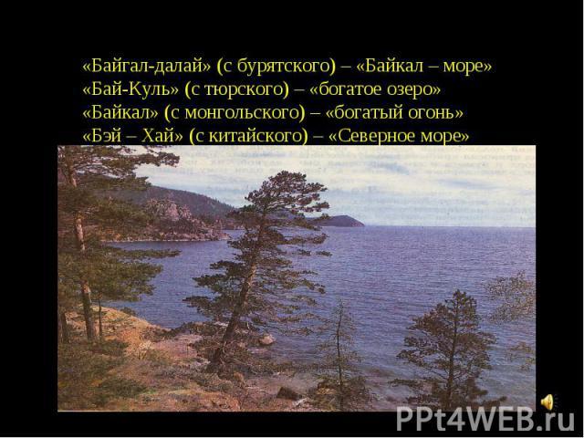 «Байгал-далай» (с бурятского) – «Байкал – море»«Бай-Куль» (с тюрского) – «богатое озеро»«Байкал» (с монгольского) – «богатый огонь»«Бэй – Хай» (с китайского) – «Северное море»