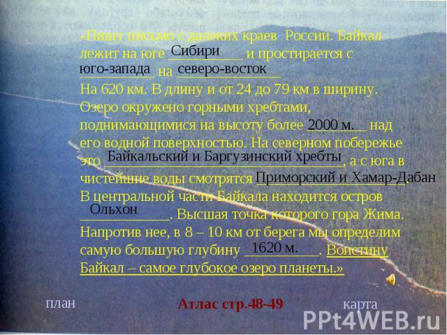 «Пишу письмо с далеких краев России. Байкал лежит на юге __________ и простирается с __________ на ______________На 620 км. В длину и от 24 до 79 км в ширину. Озеро окружено горными хребтами, поднимающимися на высоту более ________ над его водной по…