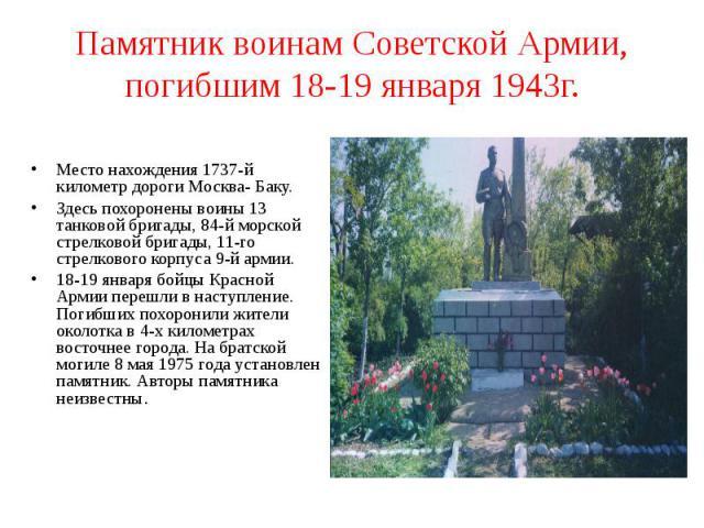 Памятник воинам Советской Армии, погибшим 18-19 января 1943г. Место нахождения 1737-й километр дороги Москва- Баку.Здесь похоронены воины 13 танковой бригады, 84-й морской стрелковой бригады, 11-го стрелкового корпуса 9-й армии.18-19 января бойцы Кр…