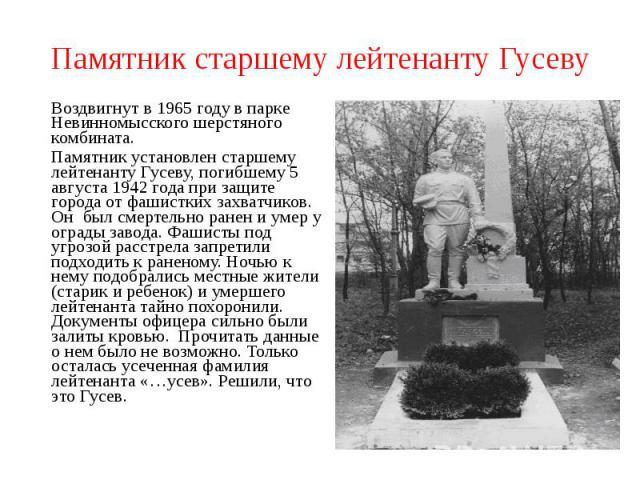 Памятник старшему лейтенанту Гусеву Воздвигнут в 1965 году в парке Невинномысского шерстяного комбината.Памятник установлен старшему лейтенанту Гусеву, погибшему 5 августа 1942 года при защите города от фашистких захватчиков. Он был смертельно ранен…