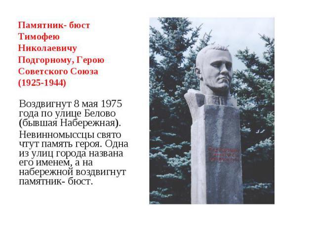 Памятник- бюст Тимофею Николаевичу Подгорному, Герою Советского Союза (1925-1944) Воздвигнут 8 мая 1975 года по улице Белово (бывшая Набережная).Невинномыссцы свято чтут память героя. Одна из улиц города названа его именем, а на набережной воздвигну…