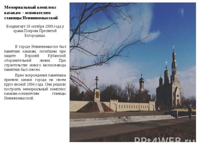 Мемориальный комплекс казакам – основателям станицы Невинномысской Воздвигнут 16 октября 1999 года у храма Покрова Пресвятой Богородицы. В городе Невинномысске был памятник казакам, погибшим при защите Верхней Кубанской оборонительной линии. При с…