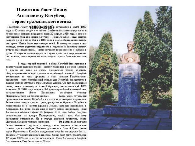 Памятник-бюст Ивану Антоновичу Кочубею, герою гражданской войны(1893-1919) Памятник Ивану Антоновичу Кочубею установлен в марте 1959 года к 40-летию со дня его гибели. Затем он был реконструирован и перенесен в бывший городской парк 22 апреля 1988 г…