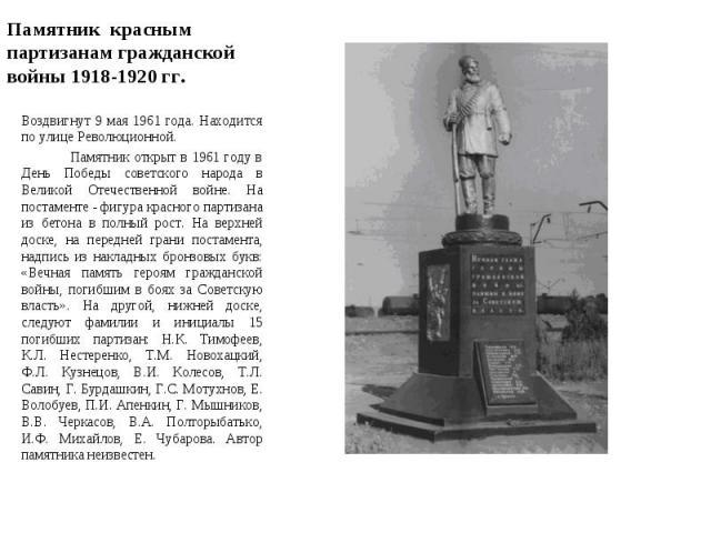 Памятник красным партизанам гражданской войны 1918-1920 гг. Воздвигнут 9 мая 1961 года. Находится по улице Революционной. Памятник открыт в 1961 году в День Победы советского народа в Великой Отечественной войне. На постаменте - фигура красного па…
