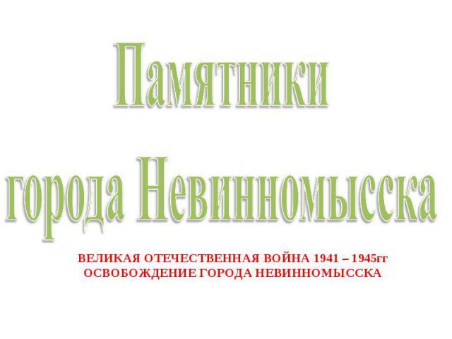 Памятники города НевинномысскаВЕЛИКАЯ ОТЕЧЕСТВЕННАЯ ВОЙНА 1941 – 1945ггОСВОБОЖДЕНИЕ ГОРОДА НЕВИННОМЫССКА