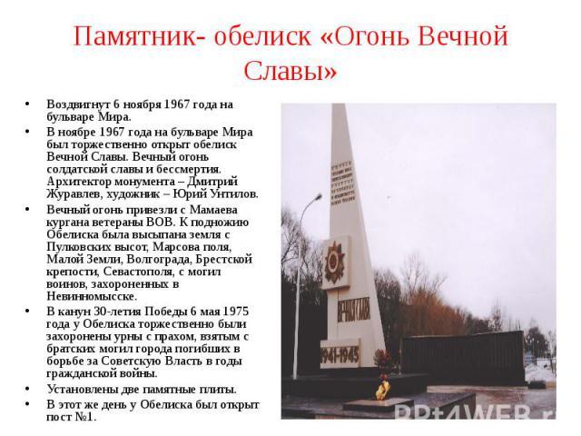 Памятник- обелиск «Огонь Вечной Славы» Воздвигнут 6 ноября 1967 года на бульваре Мира.В ноябре 1967 года на бульваре Мира был торжественно открыт обелиск Вечной Славы. Вечный огонь солдатской славы и бессмертия. Архитектор монумента – Дмитрий Журавл…