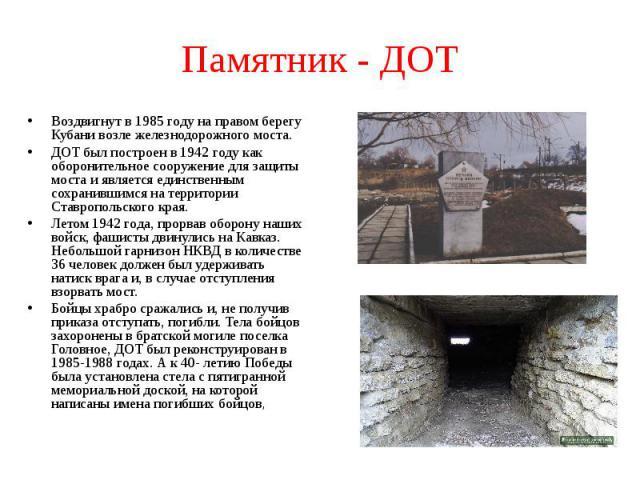 Памятник - ДОТ Воздвигнут в 1985 году на правом берегу Кубани возле железнодорожного моста.ДОТ был построен в 1942 году как оборонительное сооружение для защиты моста и является единственным сохранившимся на территории Ставропольского края.Летом 194…