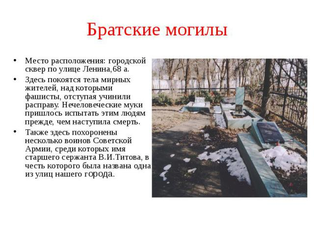 Братские могилы Место расположения: городской сквер по улице Ленина,68 а.Здесь покоятся тела мирных жителей, над которыми фашисты, отступая учинили расправу. Нечеловеческие муки пришлось испытать этим людям прежде, чем наступила смерть.Также здесь п…