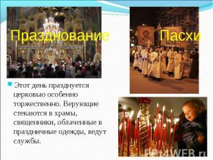 Празднование Пасхи Этот день празднуется церковью особенно торжественно. Верующи