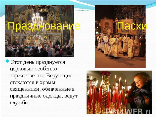 Празднование Пасхи Этот день празднуется церковью особенно торжественно. Верующие стекаются в храмы, священники, облаченные в праздничные одежды, ведут службы.