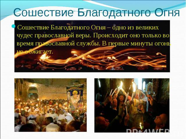 Сошествие Благодатного Огня Сошествие Благодатного Огня – одно из великих чудес православной веры. Происходит оно только во время православной службы. В первые минуты огонь не обжигает.